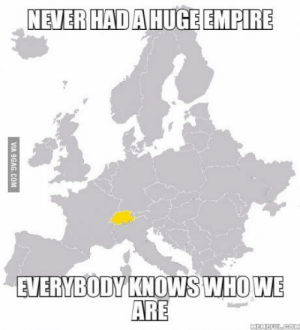 Empire, Switzerland, and Never: NEVER HADAHUGE EMPIRE  EVERYBODY KNOWS WHOWE  ARE Make switzerland great again