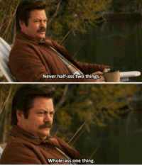 Advice, Ass, and Funny: Never half-ass two things.  Whole-ass one thing. Ron Swanson always gives the best advice. https://t.co/d0phCUrsFu