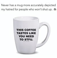 Funny, Memes, and Shut Up: Never has a mug more accurately depicted  my hatred for people who won't shut up. a  THIS COFFEE  TASTES LIKE  YOU NEED  TO STFU New favorite coffee mug ☕️ Get it at @metalmarvels + she's giving you 20% off with MY code: SARCASM20 🔥 @metalmarvels Shop 👉🏼 metalmarvels.com