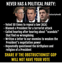 """Memes, Party, and Paul Ryan: NEVER HAS A POLITICAL PARTY:  Thesnarkypundit  Voted 50 times to repeal a law (ACA)  Blamed a President for a terrorist attack  Called hearing after hearing about """"scandals""""  that find no wrongdoing  Written a letter to our enemies to weaken the  President's negotiation power  Repeatedly questioned the birthplace and  religion of a President  SHAREIF THE OBSTRUCTIONIST GOP  WILL NOT HAVE YOUR VOTE Democrats have around an 88% chance to take back the US Senate, which means two of the faces below here will not be controlling our Congress. Paul Ryan's lead in the US House can be crippled if Democrats and liberals vote.  < Snarky Pundit> LIKE and select NOTIFICATIONS ON for more!"""