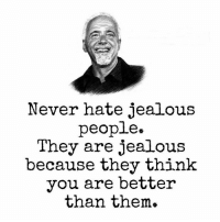 Jealous, Never, and Think: Never hate jealous  people.  They are jealous  because they think  you are better  than them.