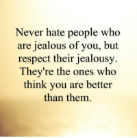 jealous: Never hate people who  are jealous of you, but  respect their jealousy  They're the ones who  think you are better  than them.