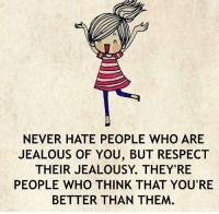 Jealous, Love, and Memes: NEVER HATE PEOPLE WHO ARE  JEALOUS OF YOU, BUT RESPECT  THEIR JEALOUSY. THEY'RE  PEOPLE WHO THINK THAT YOU'RE  BETTER THAN THEM Discover one simple skill to make them addicted to you and reawaken their passion, love and desire for you... http://tinyurl.com/yourskill