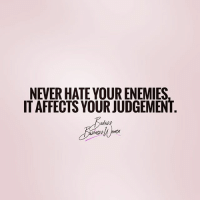 Memes, Shit, and Time: NEVER HATE YOUR ENEMIES  IT AFFECTS YOUR JUDGEMENT There is no time to hate when you're focusing on your own shit! | BadassBusinessWomen
