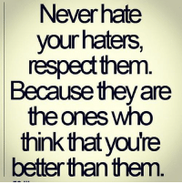 haters: Never hate  your haters,  respect them  Because they are  the ones who  think that youre  better than them