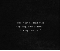 "dealt: ""Never have I dealt with  anything more difficult  than my own soul."""