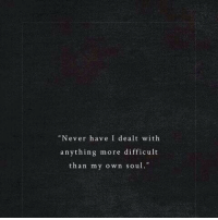 "dealt: ""Never have I dealt with  anything more difficult  than my own soul."