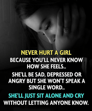 Anyone Know: NEVER HURT A GIRL  BECAUSE YOU'LL NEVER KNOW  HOW SHE FEELS.  SHE'LL BE SAD, DEPRESSED OR  ANGRY BUT SHE WON'T SPEAK A  SINGLE WORD.  SHE'LL JUST SIT ALONE AND CRY  WITHOUT LETTING ANYONE KNOW.