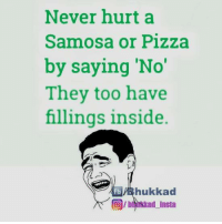 Memes, Pizza, and Never: Never hurt a  Samosa or Pizza  by saying 'No'  They too have  fillings inside  hukkad  fb  OIDArkkad Insta Yes :p
