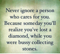 Bussy: Never ignore a person  who cares for you.  Because someday you'll  realize you've lost a  mond, while you  were bussy collecting  Stones.