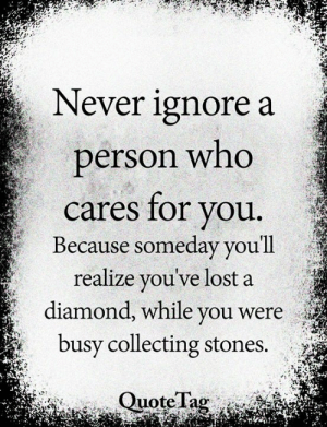 Collecting: Never ignore a  person who  cares for you.  Because someday you'll  realize you've lost a  diamond, while you were  busy collecting stones.  Quote Tag