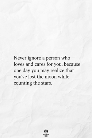 counting: Never ignore a person who  loves and cares for you, because  one day you may realize that  you've lost the moon while  counting the stars.  RELATIONSHIP  ES