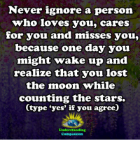 Memes, Lost, and Moon: Never ignore a person  who loves you, cares  for you and misses you,  because one day you  might wake up and  realize that you lost  the moon while  counting the stars.  (type 'yes' if you agree)  Understanding  Compassion <3