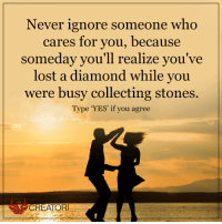 Creatori: Never ignore someone who  cares for you, because  someday you'll realize you've  lost a diamond while you  were busy collecting stones.  Type 'YES' if you agree  CREATOR Creatori