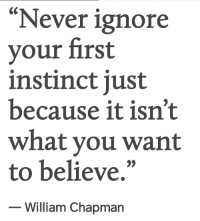 "Never, Believe, and First: ""Never ignore  your first  instinct just  because it isn't  what you want  to believe,""  - William Chapmarn"
