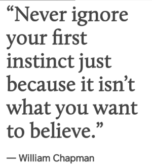"instinct: ""Never ignore  your first  instinct just  because it isn't  what you want  to believe,""  - William Chapmarn"
