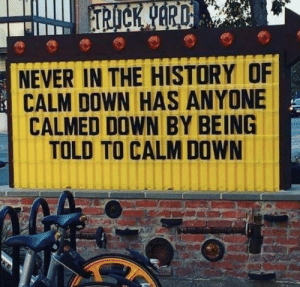 Try it out yourself if you don't believe.: NEVER IN THE HISTORY OF  CALM DOWN HAS ANYONE  CALMED DOWN BY BEING  TOLD TO CALM DOWN Try it out yourself if you don't believe.
