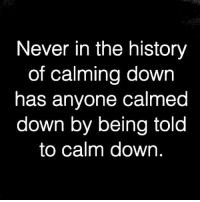 calm down: Never in the history  of calming down  has anyone calmed  down by being told  to calm down,