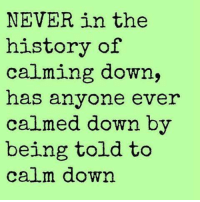 calm down: NEVER in the  history of  calming down,  has anyone ever  calmed down by  being told to  calm down