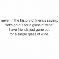 """Friends, Memes, and Wine: never in the history of friends saying,  """"let's go out for a glass of wine""""  have friends just gone out  for a single glass of wine. 😂🍷🍷🍷 Follow @thespeckyblonde @thespeckyblonde @thespeckyblonde @thespeckyblonde"""