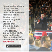 "Never in the history of our country has the ""press"" been more dishonest than it is today.: Never in the history  of our country  has the ""press""  been more dishonest  than it is today.  Stories that  should be good,  are bad.  Stories that  should be bac,  are horrible.  TRUMP  Many stories,  like with the REAL  story on Russia,  Clinton & the DNC,  seldom get reported.  TOO BAD!  @realDonaldTrump Never in the history of our country has the ""press"" been more dishonest than it is today."