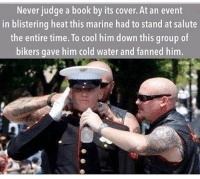 RESPECT... via @tacticalgunners: Never judge a book by its cover. At an event  in blistering heat this marine had to stand at salute  the entire time. To cool him down this group of  bikers gave him cold water and fanned him. RESPECT... via @tacticalgunners