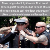Double tap!! Awesome photo: Never judge a book by its cover. At an event  blistering heat this marine had to stand at salu  the entire time. To cool him down this group of  bikers gave him cold water and fanned him. Double tap!! Awesome photo