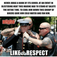 Memes, Respect, and Book: NEVER JUDGE A BOOK BY ITS COVER. AT AN EVENTIN  BLISTERING HEAT THIS MARINE HAD TO STAND AT SALUTE  THE ENTIRE TIME. TO COOL HIM DOWN THIS GROUP OF  BIKERS GAVE HIM COLD WATER AND FAN HIM.  VETERANS  COME FIRST  LIKE RESPECT