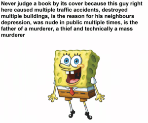 He's crazy: Never judge a book by its cover because this guy right  here caused multiple traffic accidents, destroyed  multiple buildings, is the reason for his neighbours  depression, was nude in public multiple times, is the  father of a murderer, a thief and technically a mass  murderer He's crazy