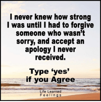 """With <3 from LoveAgain.com/fb: never knew how strong  I was until I had to forgive  someone who wasn't  sorry, and accept an  apology I never  received.  Type """"yes""""  if you Agree  Life Learned  F e e l i n g s With <3 from LoveAgain.com/fb"""