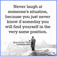 Memes, Awesome, and Never: Never laugh at  someone's situation  because you just never  know if somedav vou  will find yourself in the  very same position.  Awesome Quo  www.Awesomequotes4u.com
