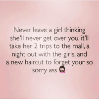 Ass, Girls, and Haircut: Never leave a girl thinking  she'll never get over you, it'll  take her 2 trips to the mall, a  night out with the girls, and  a new haircut to forget your so  sorry ass