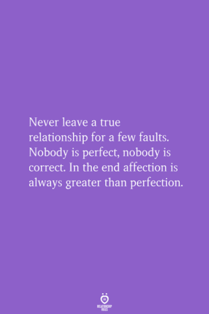 Never Leave: Never leave a true  relationship for a few faults.  Nobody is perfect, nobody is  correct. In the end affection is  always greater than perfection.