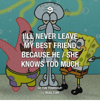 We all have that one friend knows too much Follow @9gag @9gagmobile 9gag BFF: NEVER LEAVE  MY BEST FRIEND  BECAUSE HE SHE  KNOWS TOO MUC  GO FUN YOURSELF!  by 9GAG.COM We all have that one friend knows too much Follow @9gag @9gagmobile 9gag BFF