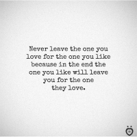 Love, Never, and One: Never leave the one you  love for the one you like  because in the end the  one you like will leave  you for the one  they love.