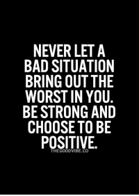 Memes, Good Vibes, and 🤖: NEVER LET A  BAD SITUATION  BRING OUT THE  WORST IN YOU  BE STRONG AND  CHOOSE TO BE  POSITIVE.  THE GOOD VIBE CO