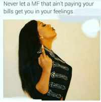 In Your Feelings: Never let a MF that ain't paying your  bills get you in your feelings.