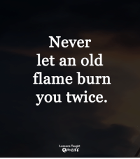 <3: Never  let an old  flame burn  you twice.  Lessons Taught  OByLIFE <3
