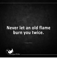 The Quest Within: Never let an old flame  burn you twice.  The QuestWithin  The Quest Within The Quest Within
