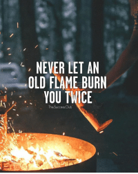 Tag someone 🔥 thesuccessclub Quote Credits @krunaldholariya: NEVER LET AN  OLD FLAME BURN  YOU TWICE  The SuccessClub Tag someone 🔥 thesuccessclub Quote Credits @krunaldholariya