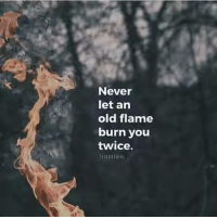 The Positive Quotes :): Never  let an  old flame  burn you  twice.  THINKNSIE The Positive Quotes :)
