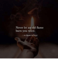 Old Flame: Never let an old flame  burn you twice.  -via (Quotes 'nd Notes)
