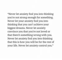 """RT @PoemsNote:: """"Never let anxiety fool you into thinking  you're not strong enough for something.  Never let your anxiety fool you into  thinking that you can't achieve your  biggest dreams. Never let anxiety  convince you that you're not loved or  that there's something wrong with you  Never let anxiety fool you into thinking  that this is how you will be for the rest of  your life. Never let anxiety control you."""" RT @PoemsNote:"""