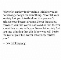 """Fuck anxiety 🙅🏼🖕🏼: """"Never let anxiety fool you into thinking you're  not strong enough for something. Never let your  anxiety fool you into thinking that you can't  achieve your biggest dreams. Never let anxiety  convince you that you're not loved or that there's  something wrong with you. Never let anxiety fool  you into thinking that this is how you will be for  the rest of your life. Never let anxiety control  you.  (via think happpy) Fuck anxiety 🙅🏼🖕🏼"""