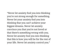 """thinking of you: """"Never let anxiety fool you into thinking  you're not strong enough for something.  Never let your anxiety fool you into  thinking that you can't achieve your  biggest dreams. Never let anxiety  convince you that you're not loved or  that there's something wrong with you.  Never let anxiety fool you into thinking  that this is how you will be for the rest of  your life. Never let anxiety control you."""""""