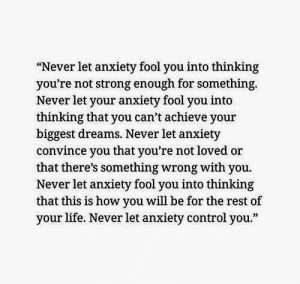 "Life, Control, and Anxiety: ""Never let anxiety fool you into thinking  you're not strong enough for something.  Never let your anxiety fool you into  thinking that you can't achieve your  biggest dreams. Never let anxiety  convince you that you're not loved or  that there's something wrong with you.  Never let anxiety fool you into thinking  that this is how you will be for the rest of  your life. Never let anxiety control you."""