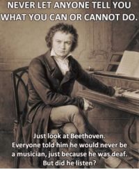 Beethoven, Kids, and Never: NEVER LET ANYONE TELL YOU  WHAT YOU CAN OR CANNOT DO  Just look at Beethoven.  Everyone told him he would never be  a musician, just because he was deaf.  But did he listen? Believe in yourself kids