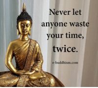 Buddhism: Never let  iel anyone waste  your time,  twice.  e-buddhism com