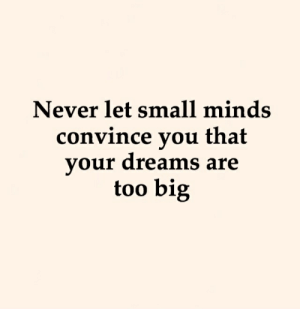 Dreams Are: Never let small minds  convince you that  your dreams are  too big
