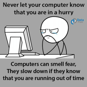 Computers, Smell, and Computer: Never let your computer know  that you are in a hurry  Data  Flair  Computers can smell fear,  They slow down if they know  that you are running out of time NEVER